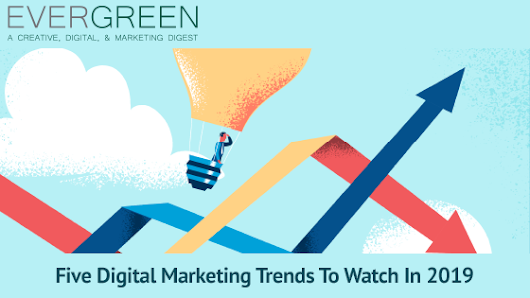 EVERGREEN #49: Five Digital Marketing Trends To Watch In 2019
