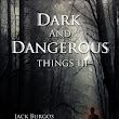 Dark and Dangerous Things Are Here!