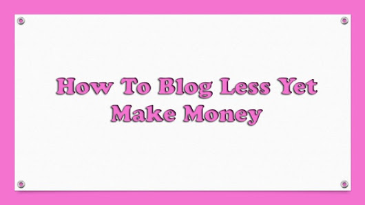 How To Blog Less Yet Make Money | Techy Ways