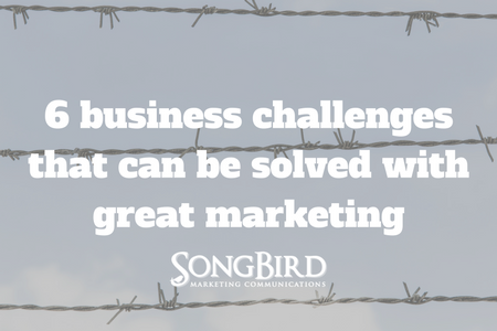 6 Business Challenges That Can Be Solved With Great Marketing