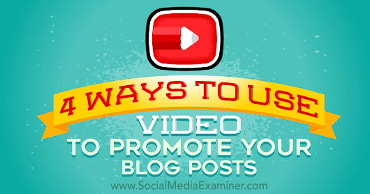 4 Ways to Use Video to Promote Your Blog Posts : Social Media Examiner
