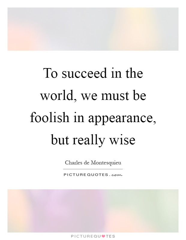 To Succeed In The World We Must Be Foolish In Appearance But