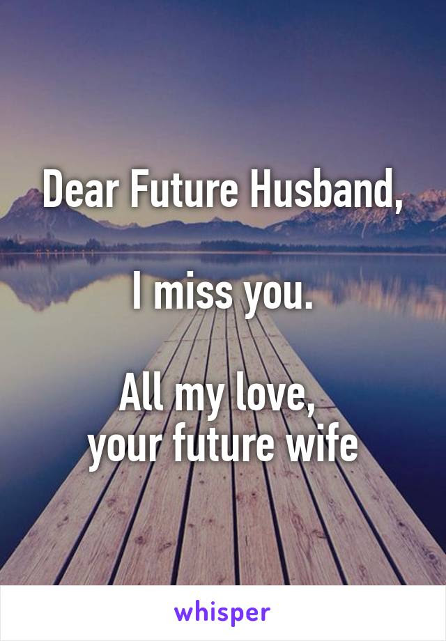 Dear Future Husband I Miss You All My Love Your Future Wife