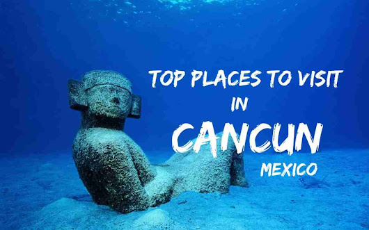Top Places to Visit in Cancun, Mexico !