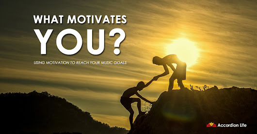 What Motivates You? Using Motivation to Reach Your Music Goals • AccordionLife.com