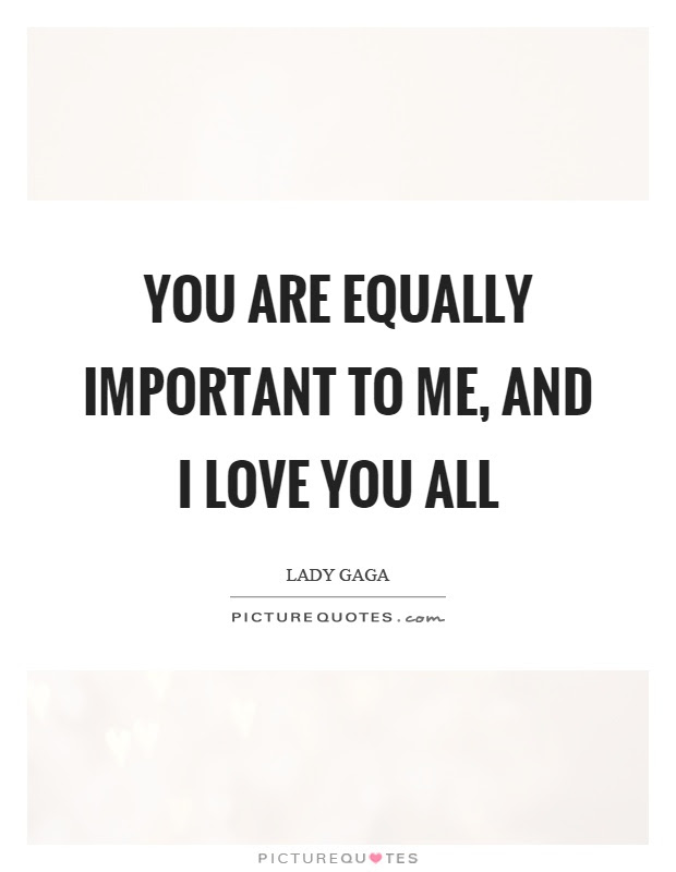 You Are Equally Important To Me And I Love You All Picture Quotes