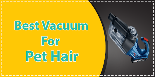 Best Vacuums For Pet Hair 2018 Reviews and Buying Guide - Top Vacuum Choices