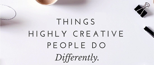 15 Things Highly Creative People Do Differently