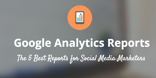 The 5 Most Meaningful Google Analytics Reports for Social Media Marketers
