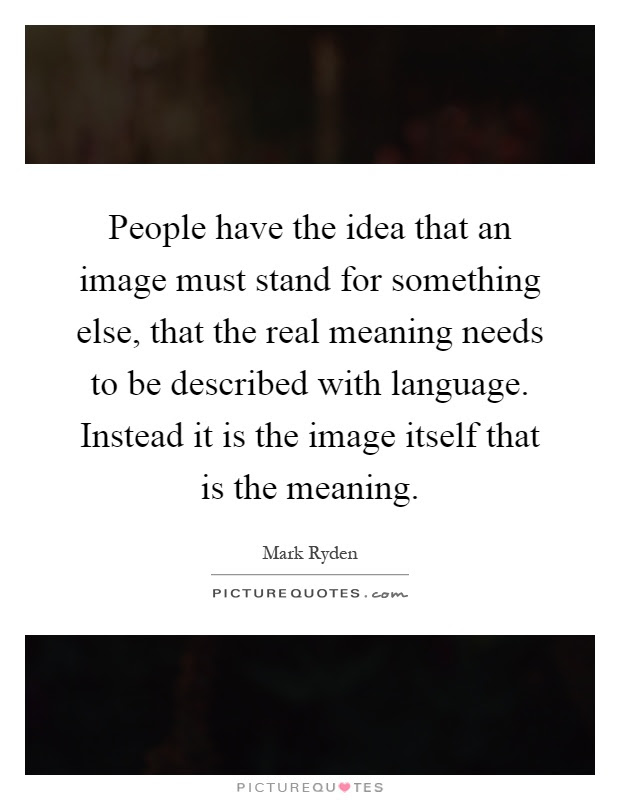 People Have The Idea That An Image Must Stand For Something