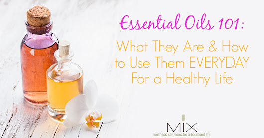 Essential Oils 101: What They Are & How to Use Them EVERYDAY For a Healthy Life