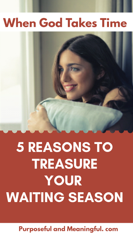 When God Takes Time: 5 Reasons To Treasure The Waiting Season – P&M