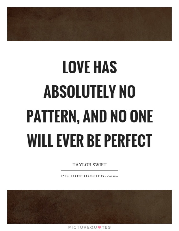 Love Has Absolutely No Pattern And No One Will Ever Be Perfect