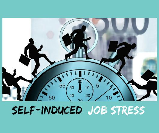 Is your stress self-induced? - Manage your job stress in 10 easy ways