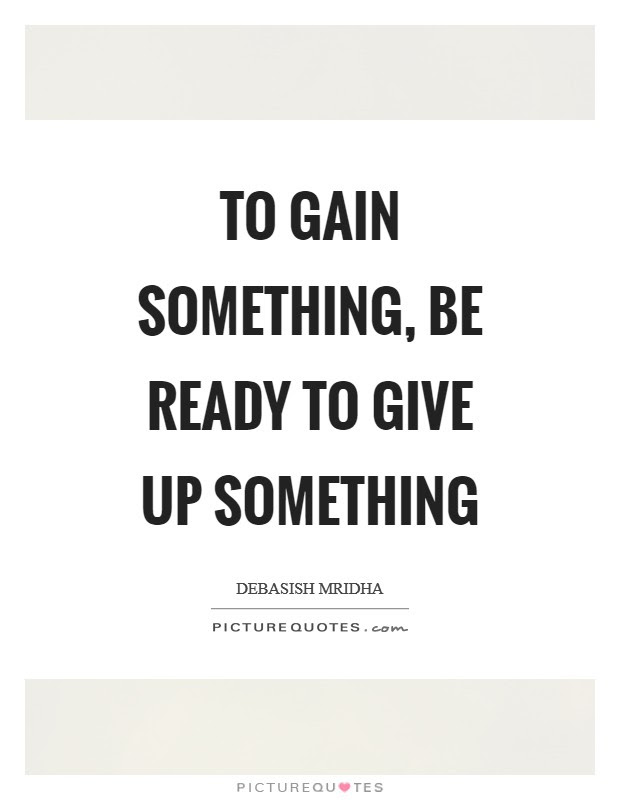To Gain Something Be Ready To Give Up Something Picture Quotes