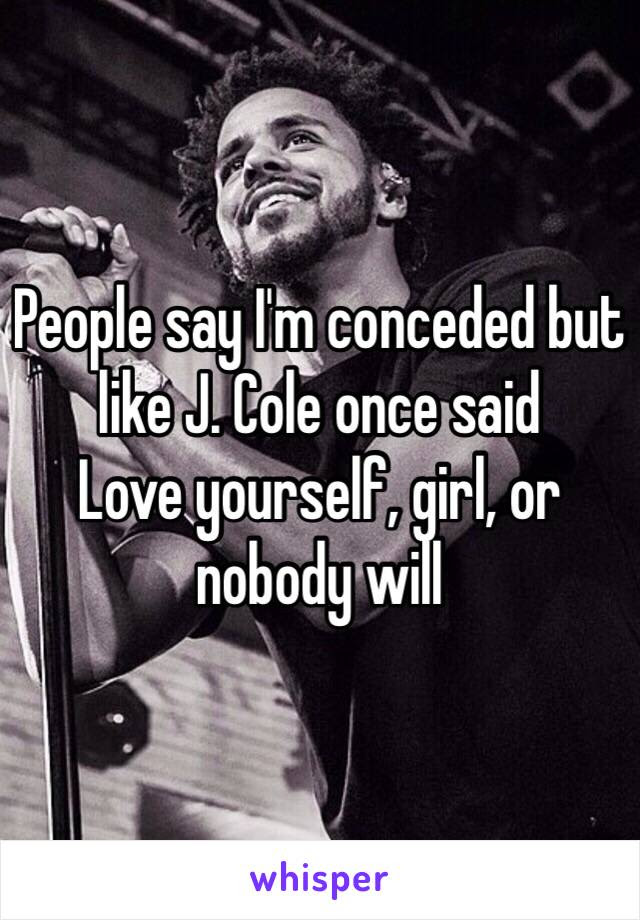 People Say Im Conceded But Like J Cole Once Said Love Yourself
