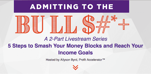 Admit to the Bull$#*+: A 2-Part Livestream Series 5 Steps to Smash Your Money Blocks and Reach Your Income Goals
