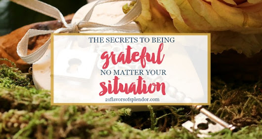 Secrets To Being Grateful No Matter Your Situation - 21 Flavors of Splendor