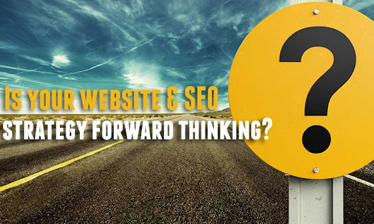 Is Your Business Website & SEO Strategy Forward Thinking?
