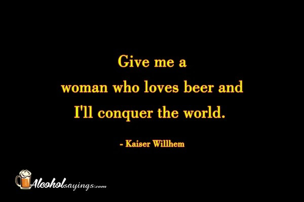 Give Me A Woman Who Truly Loves Beer And I Will Conquer The World