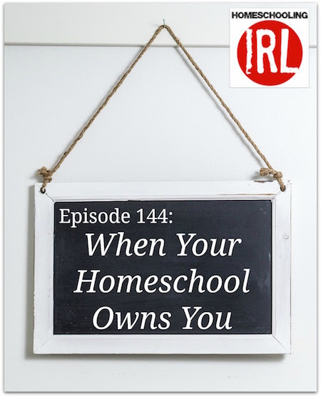 When Your Homeschool Owns You - HIRL Episode 144 - Ultimate Homeschool Radio Network