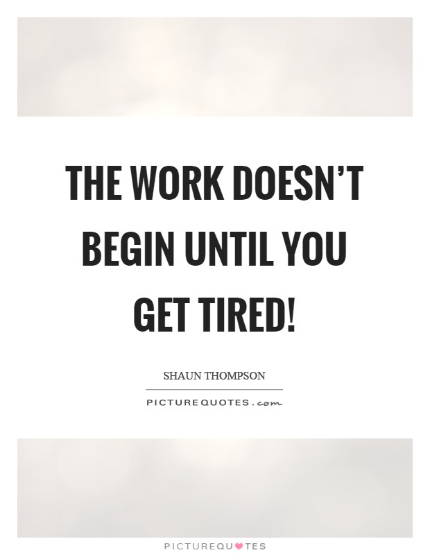 The Work Doesnt Begin Until You Get Tired Picture Quotes