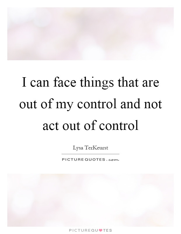 I Can Face Things That Are Out Of My Control And Not Act Out Of
