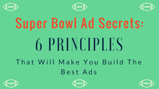 Super Bowl Ad Secrets: 6 Principles That Will Make You Build The Best Ads