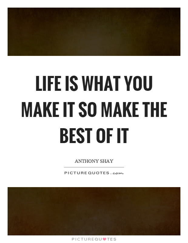 Life Is What You Make It So Make The Best Of It Picture Quotes