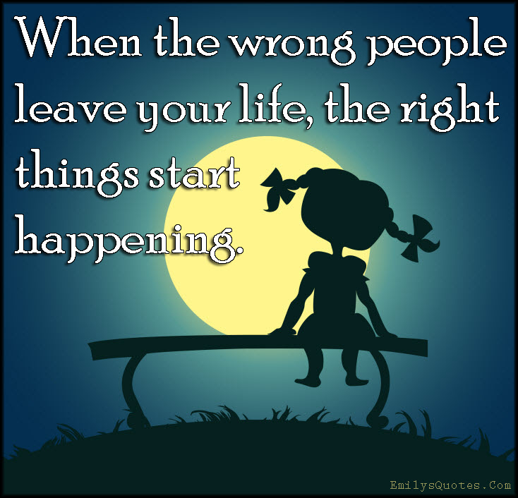 When The Wrong People Leave Your Life The Right Things Start