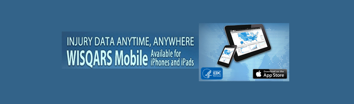 WISQARS Mobile: Injury Data Anytime, Anywhere. Now available for iPhones and iPads.
