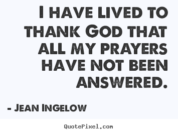 Quote About Life I Have Lived To Thank God That All My Prayers