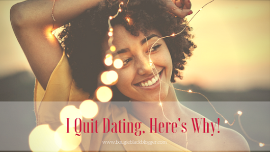 I Quit Dating, Here Is Why... - Bougie Black Blogger