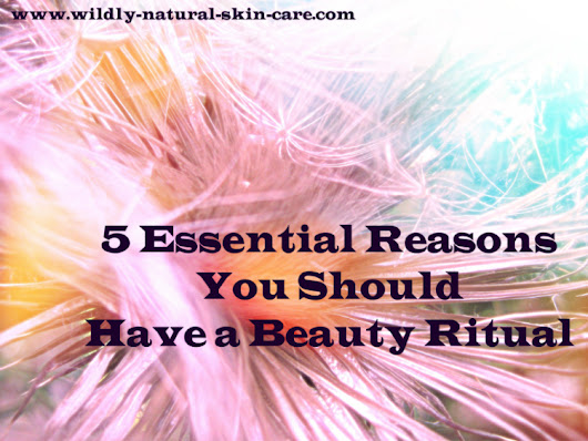 5 Essential Reasons You Should Have a Beauty Ritual   | Wildly Natural Skin Care