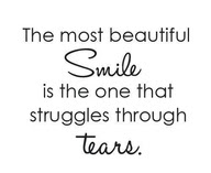 The Most Beautiful Smile Is The One That Struggles Through Tears