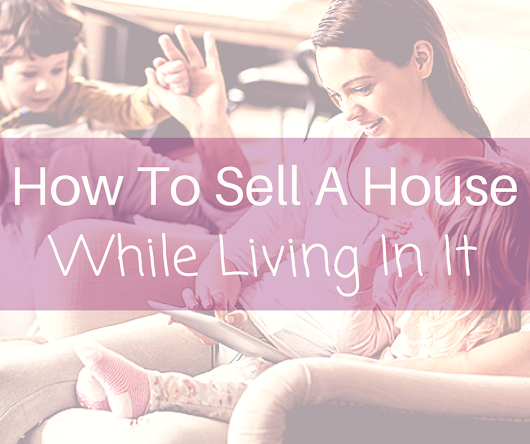 How To Sell A Home While Living In It | [Rita Boswell 2018]