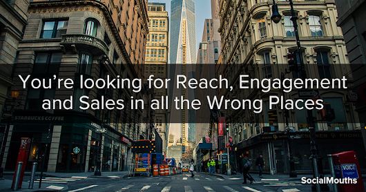 You're looking for Reach, Engagement and Sales in all the Wrong Places - socialmouths