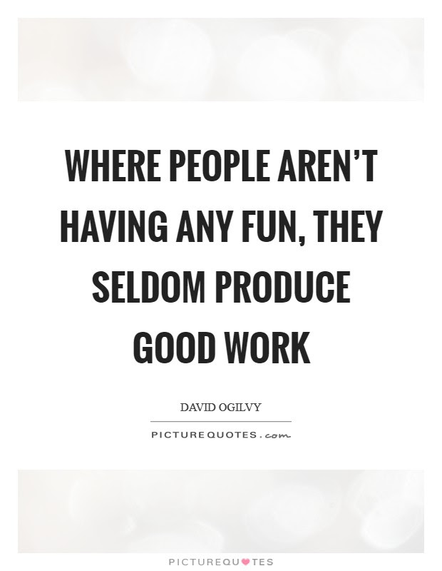 Where People Arent Having Any Fun They Seldom Produce Good Work