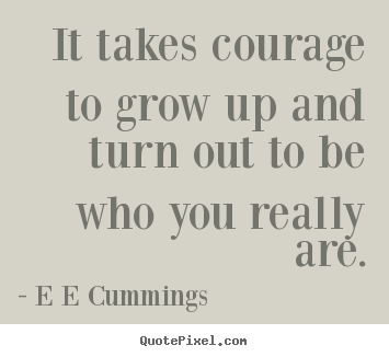 Quote About Inspirational It Takes Courage To Grow Up And Turn Out