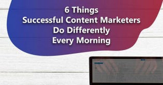 6 Things Successful Content Marketers Do Every Morning