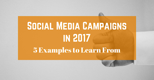 Social Media Campaigns in 2017 - 5 Examples to Learn From