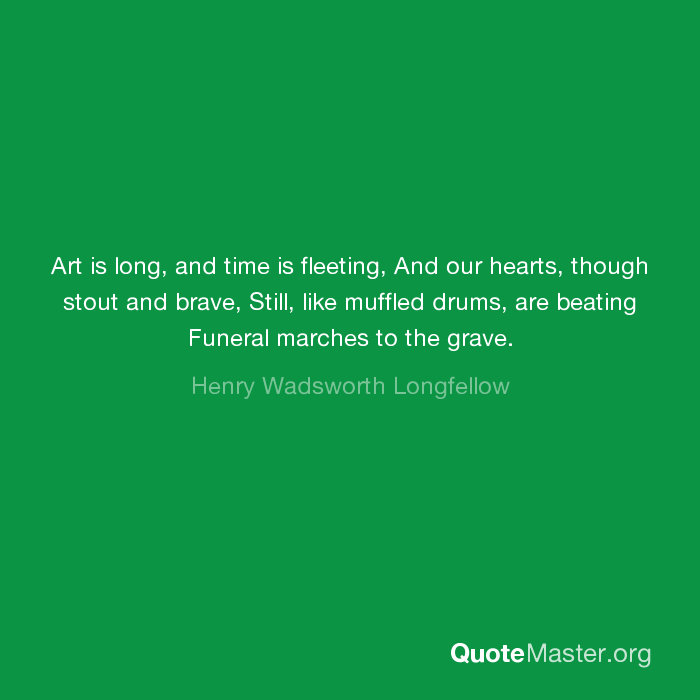 Art Is Long And Time Is Fleeting And Our Hearts Though Stout And