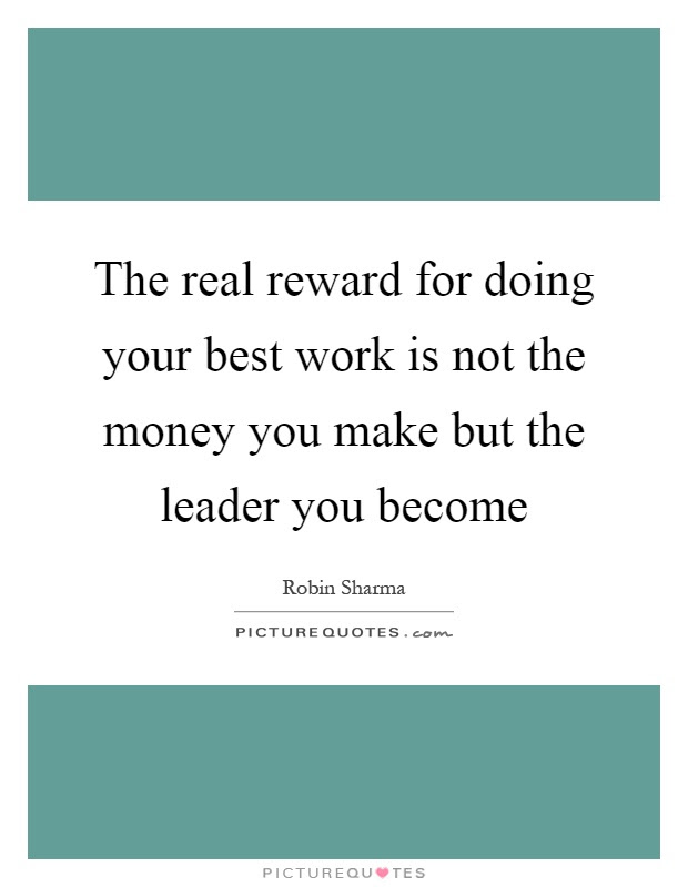 The Real Reward For Doing Your Best Work Is Not The Money You