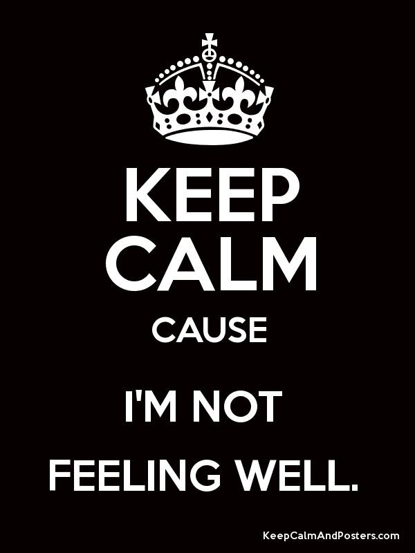 Keep Calm Cause Im Not Feeling Well Keep Calm And Posters