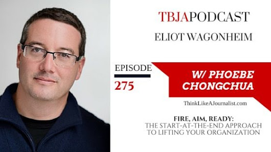 TBJA 275 Fire, Aim, Ready: The Start-At-The-End Approach To Lifting Your Organization, Eliot Wagonheim - Think Like A Journalist