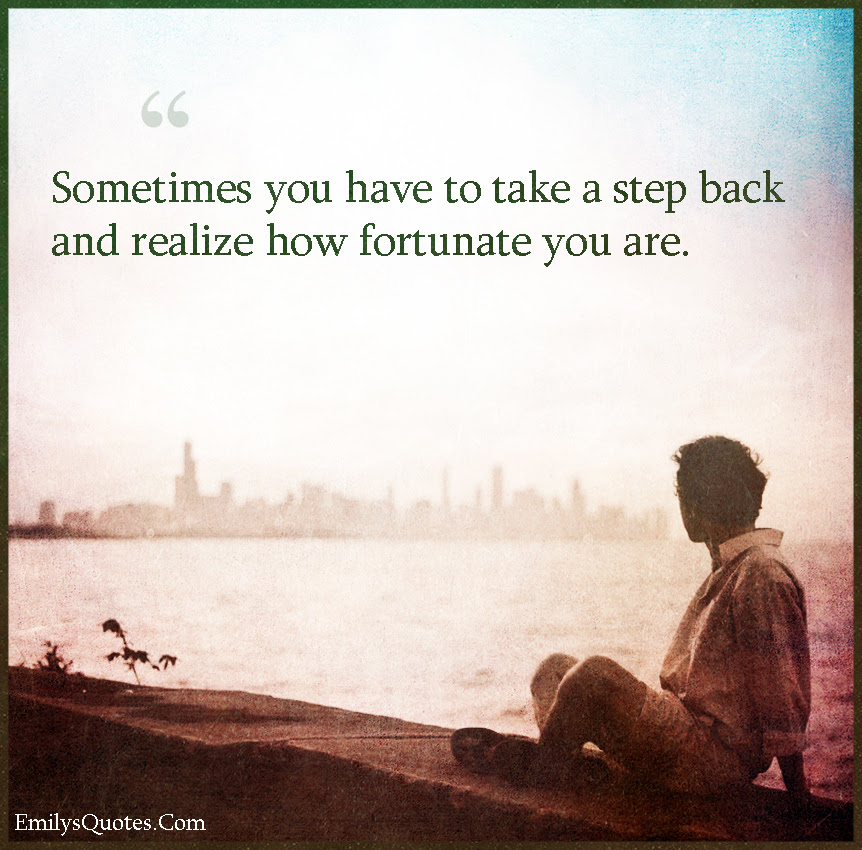Sometimes You Have To Take A Step Back And Realize How Fortunate You