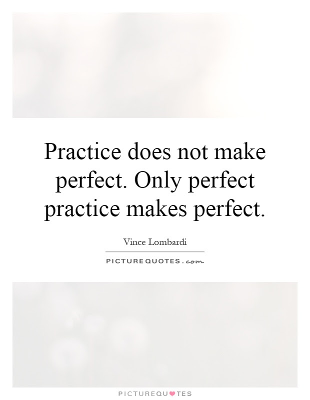 Practice Does Not Make Perfect Only Perfect Practice Makes