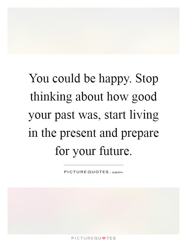 You Could Be Happy Stop Thinking About How Good Your Past Was