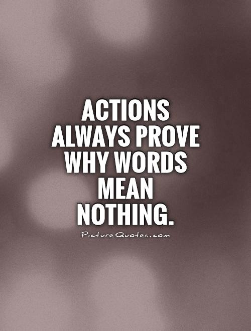 Actions Always Prove Why Words Mean Nothing Picture Quotes
