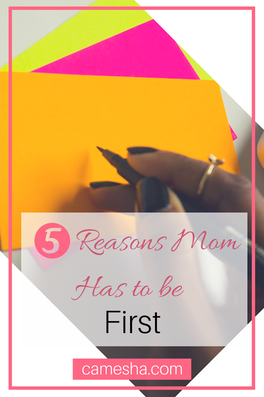 5 Reasons Mom Has To Be First - Camesha - Mama Motivator